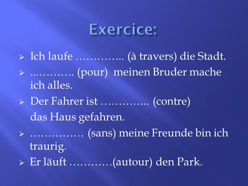 Exercice: Ich laufe ………….. (à travers) die Stadt.