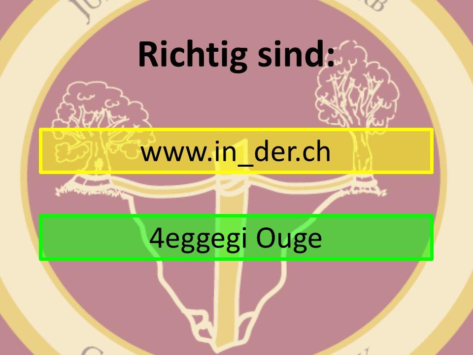 Richtig sind: www.in_der.ch 4eggegi Ouge