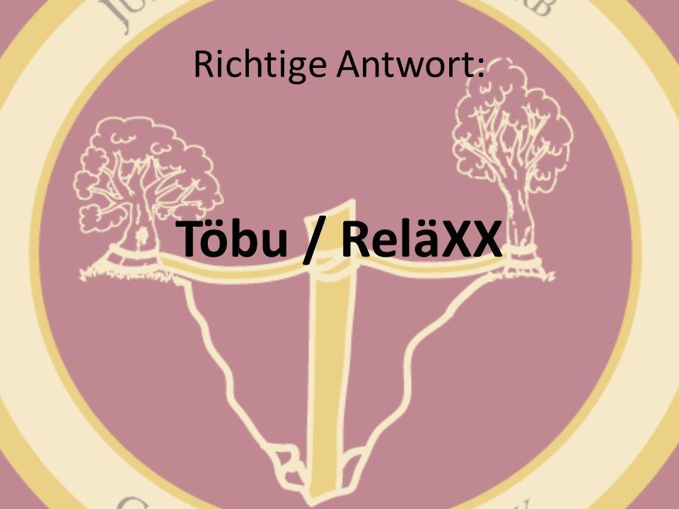 Richtige Antwort: Töbu / ReläXX