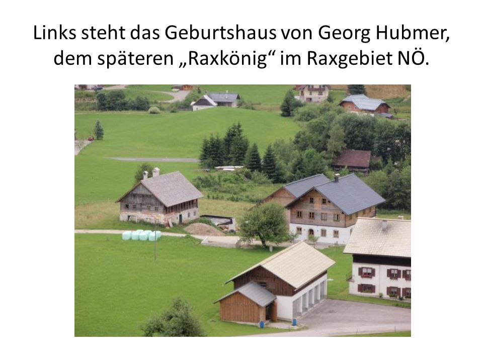 """Links steht das Geburtshaus von Georg Hubmer, dem späteren """"Raxkönig im Raxgebiet NÖ."""