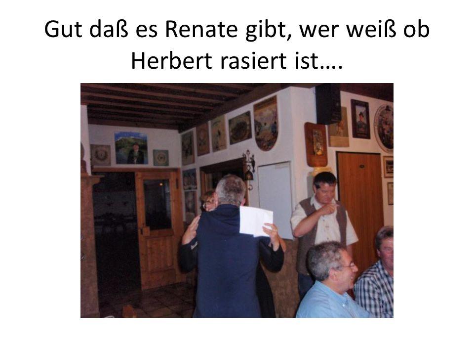 Gut daß es Renate gibt, wer weiß ob Herbert rasiert ist….