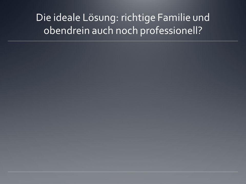 Die ideale Lösung: richtige Familie und obendrein auch noch professionell