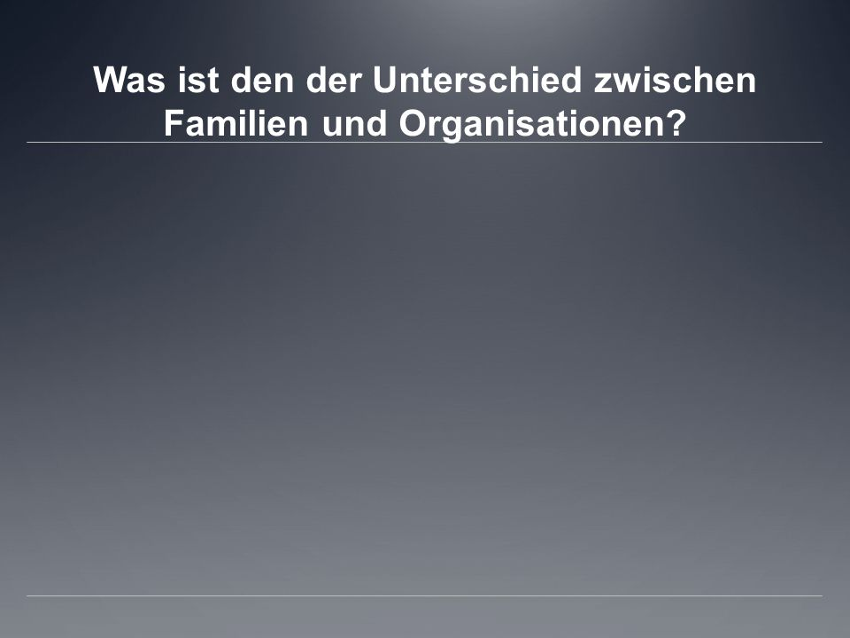 Was ist den der Unterschied zwischen Familien und Organisationen