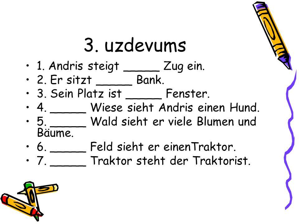 3. uzdevums 1. Andris steigt _____ Zug ein. 2. Er sitzt _____ Bank.