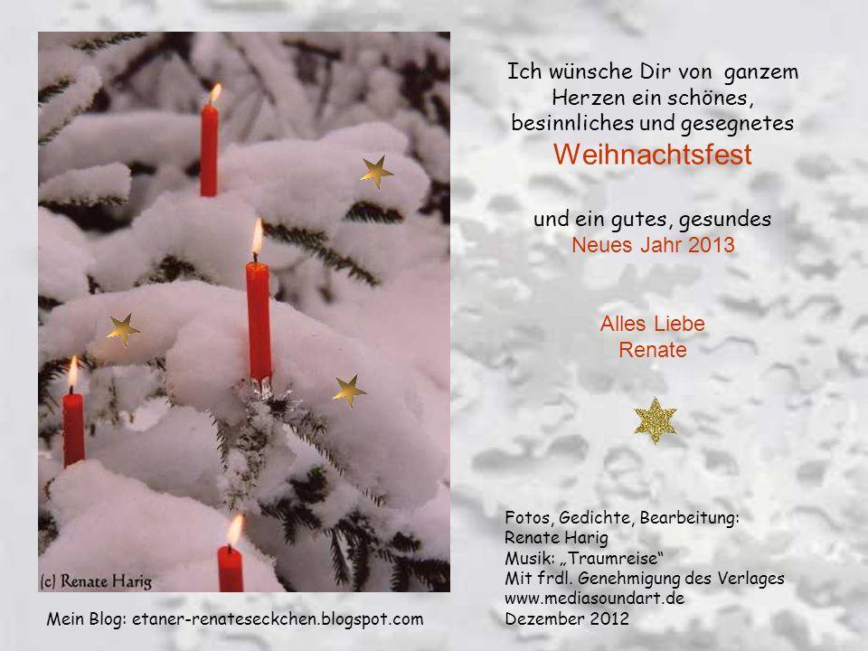 Ich wünsche Dir von ganzem Herzen ein schönes, besinnliches und gesegnetes Weihnachtsfest und ein gutes, gesundes Neues Jahr 2013 Alles Liebe Renate