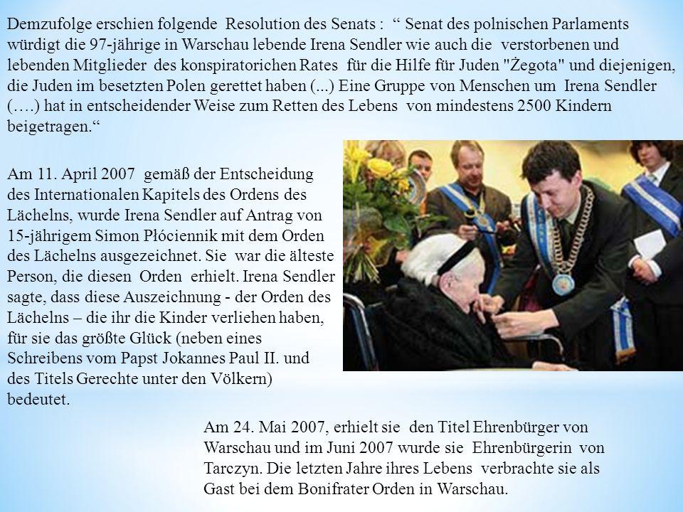 Demzufolge erschien folgende Resolution des Senats : Senat des polnischen Parlaments würdigt die 97-jährige in Warschau lebende Irena Sendler wie auch die verstorbenen und lebenden Mitglieder des konspiratorichen Rates für die Hilfe für Juden Żegota und diejenigen, die Juden im besetzten Polen gerettet haben (...) Eine Gruppe von Menschen um Irena Sendler (….) hat in entscheidender Weise zum Retten des Lebens von mindestens 2500 Kindern beigetragen.