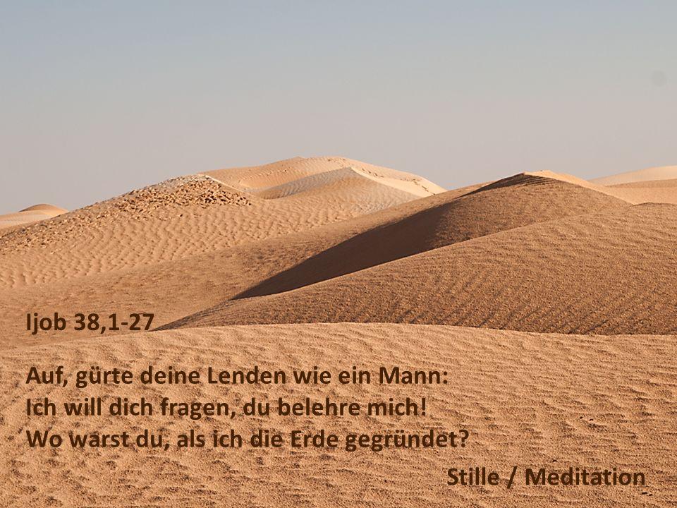 Ijob 38,1-27 Auf, gürte deine Lenden wie ein Mann: Ich will dich fragen, du belehre mich! Wo warst du, als ich die Erde gegründet