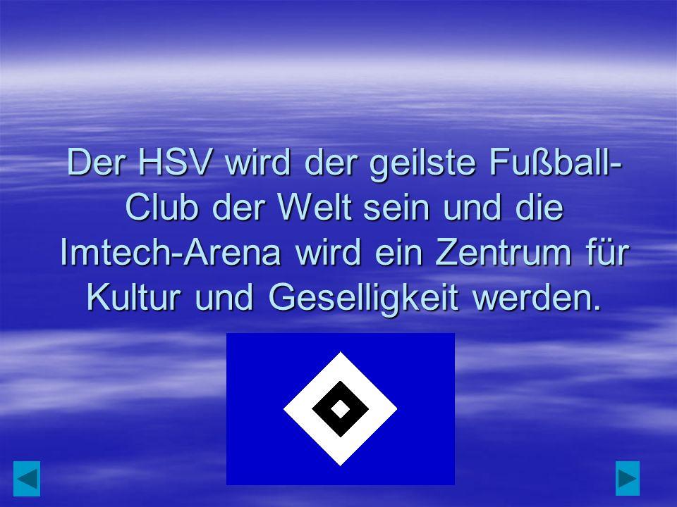 Der HSV wird der geilste Fußball-Club der Welt sein und die Imtech-Arena wird ein Zentrum für Kultur und Geselligkeit werden.