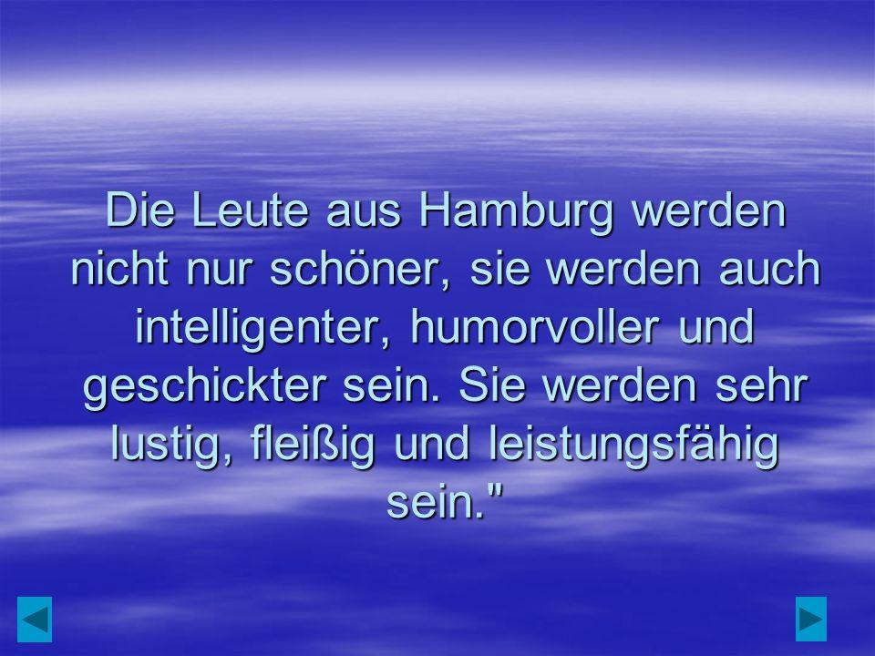 Die Leute aus Hamburg werden nicht nur schöner, sie werden auch intelligenter, humorvoller und geschickter sein.