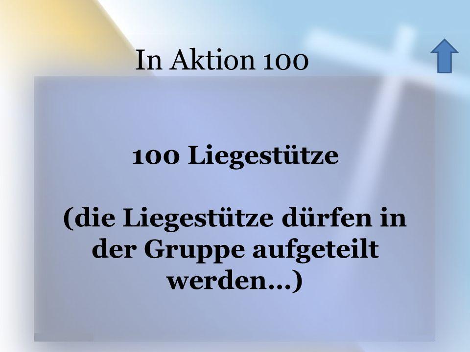 In Aktion 100 100 Liegestütze (die Liegestütze dürfen in der Gruppe aufgeteilt werden…)