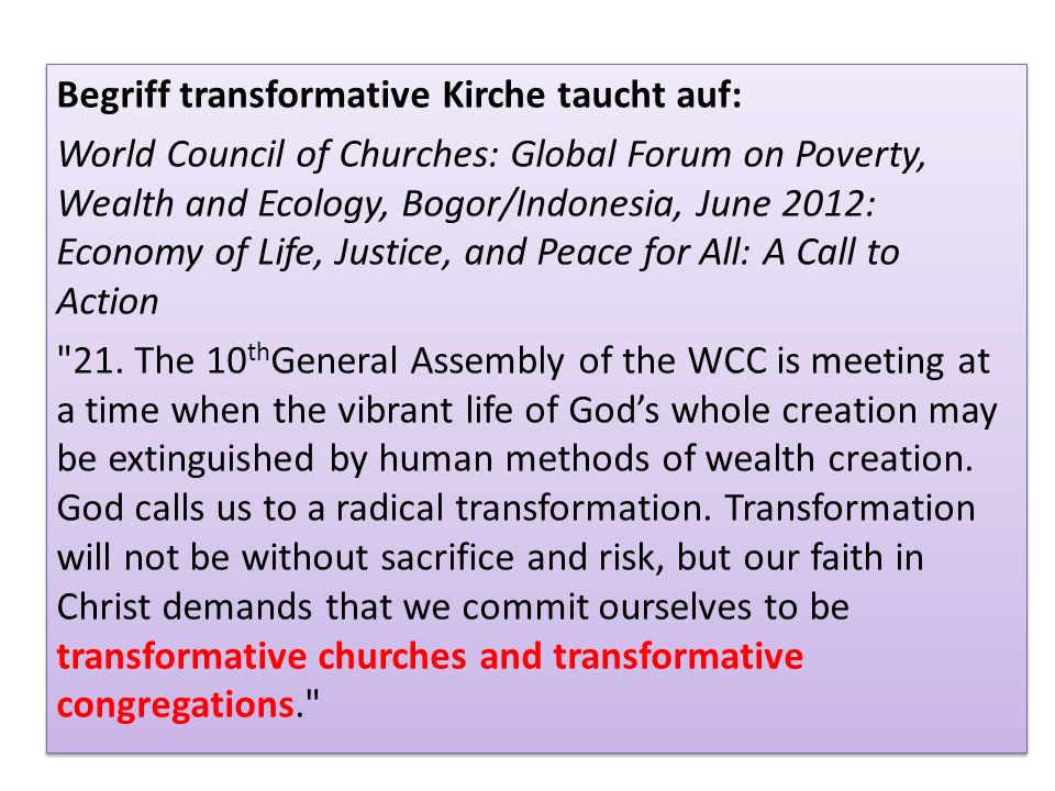 Begriff transformative Kirche taucht auf: World Council of Churches: Global Forum on Poverty, Wealth and Ecology, Bogor/Indonesia, June 2012: Economy of Life, Justice, and Peace for All: A Call to Action 21.