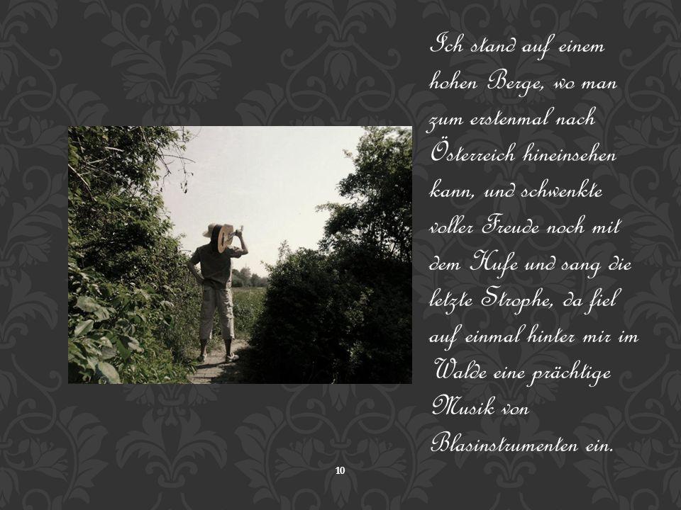 Ich stand auf einem hohen Berge, wo man zum erstenmal nach Österreich hineinsehen kann, und schwenkte voller Freude noch mit dem Hufe und sang die letzte Strophe, da fiel auf einmal hinter mir im Walde eine prächtige Musik von Blasinstrumenten ein.