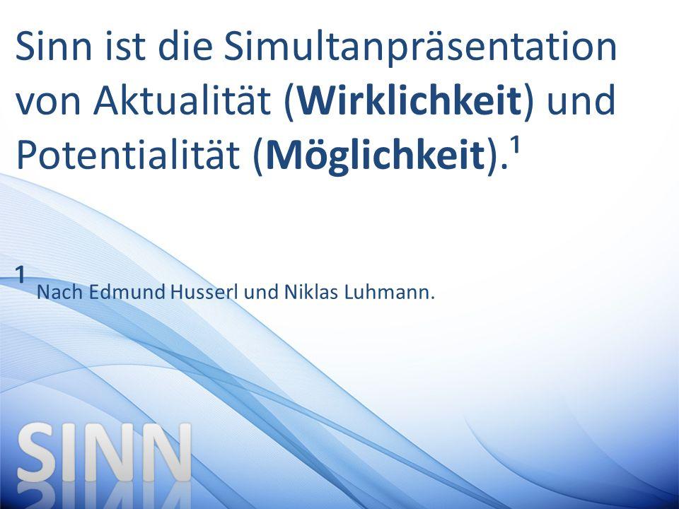 Sinn ist die Simultanpräsentation von Aktualität (Wirklichkeit) und Potentialität (Möglichkeit).¹ ¹ Nach Edmund Husserl und Niklas Luhmann.