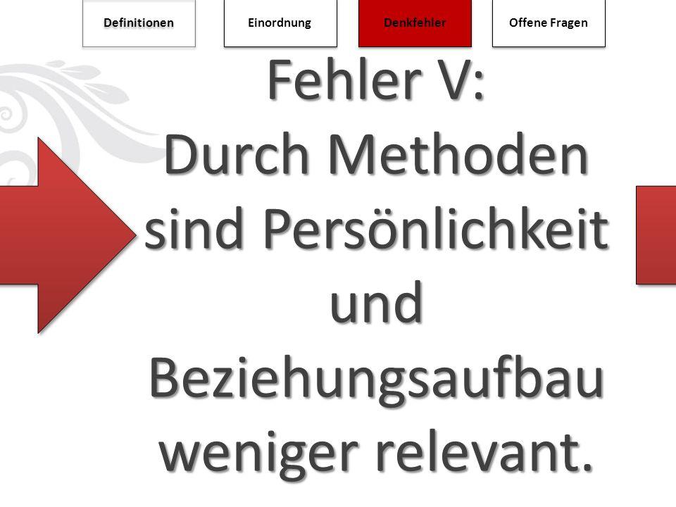 Definitionen Einordnung. Denkfehler. Offene Fragen. Fehler V: Durch Methoden sind Persönlichkeit und Beziehungsaufbau weniger relevant.