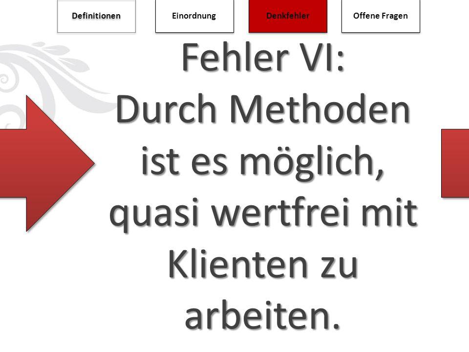 Definitionen Einordnung. Denkfehler. Offene Fragen. Fehler VI: Durch Methoden ist es möglich, quasi wertfrei mit Klienten zu arbeiten.