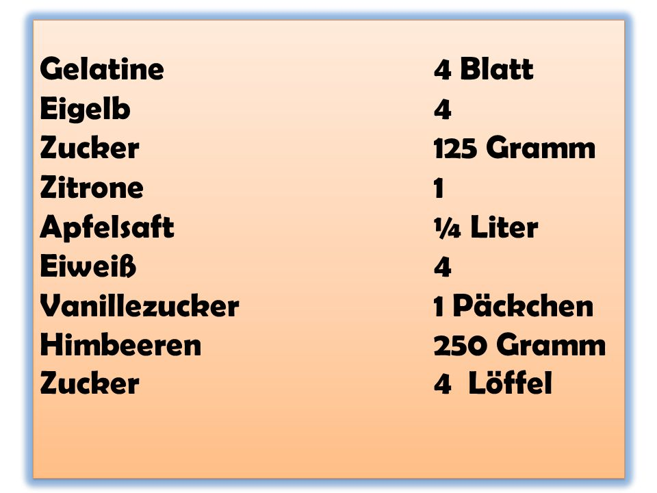Gelatine. 4 Blatt Eigelb. 4 Zucker. 125 Gramm Zitrone. 1 Apfelsaft
