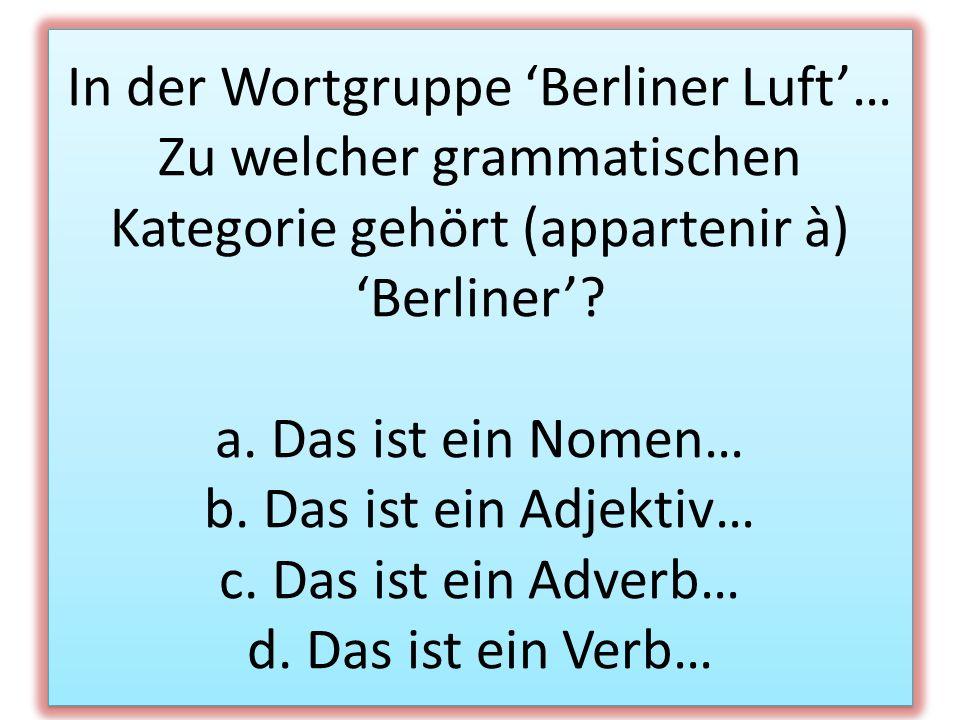 In der Wortgruppe 'Berliner Luft'… Zu welcher grammatischen Kategorie gehört (appartenir à) 'Berliner'.
