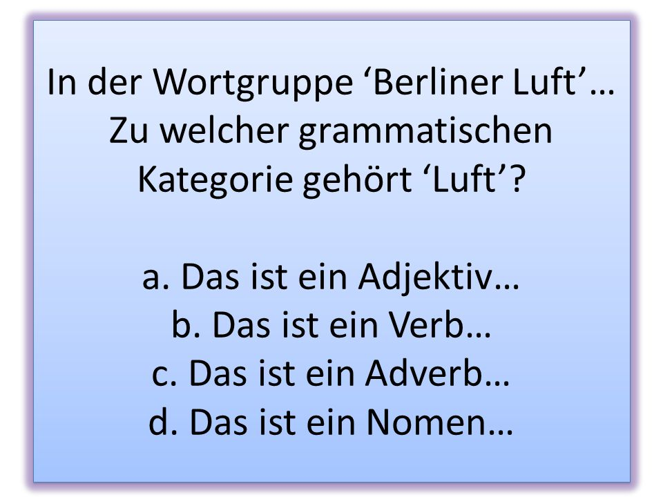 In der Wortgruppe 'Berliner Luft'… Zu welcher grammatischen Kategorie gehört 'Luft'.