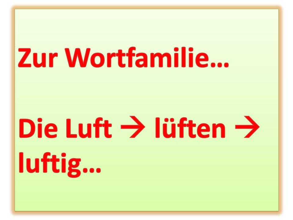 Zur Wortfamilie… Die Luft  lüften  luftig…