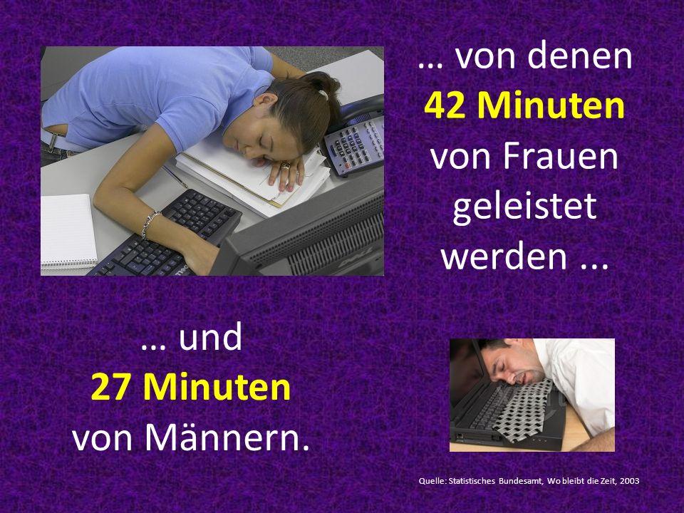 … von denen 42 Minuten von Frauen geleistet werden ...