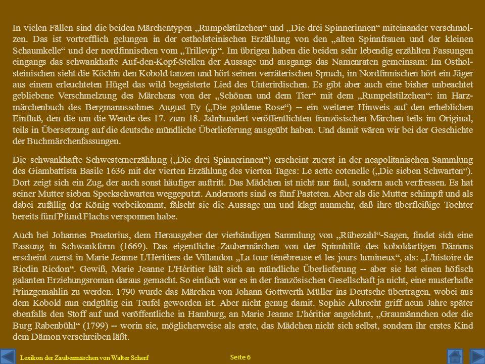 """In vielen Fällen sind die beiden Märchentypen """"Rumpelstilzchen und """"Die drei Spinnerinnen miteinander verschmol-zen. Das ist vortrefflich gelungen in der ostholsteinischen Erzählung von den """"alten Spinnfrauen und der kleinen Schaumkelle und der nordfinnischen vom """"Trillevip . Im übrigen haben die beiden sehr lebendig erzählten Fassungen eingangs das schwankhafte Auf-den-Kopf-Stellen der Aussage und ausgangs das Namenraten gemeinsam: Im Osthol-steinischen sieht die Köchin den Kobold tanzen und hört seinen verräterischen Spruch, im Nordfinnischen hört ein Jäger aus einem erleuchteten Hügel das wild begeisterte Lied des Unterirdischen. Es gibt aber auch eine bisher unbeachtet gebliebene Verschmelzung des Märchens von der """"Schönen und dem Tier mit dem """"Rumpelstilzchen : im Harz-märchenbuch des Bergmannssohnes August Ey (""""Die goldene Rose ) -- ein weiterer Hinweis auf den erheblichen Einfluß, den die um die Wende des 17. zum 18. Jahrhundert veröffentlichten französischen Märchen teils im Original, teils in Übersetzung auf die deutsche mündliche Überlieferung ausgeübt haben. Und damit wären wir bei der Geschichte der Buchmärchenfassungen."""