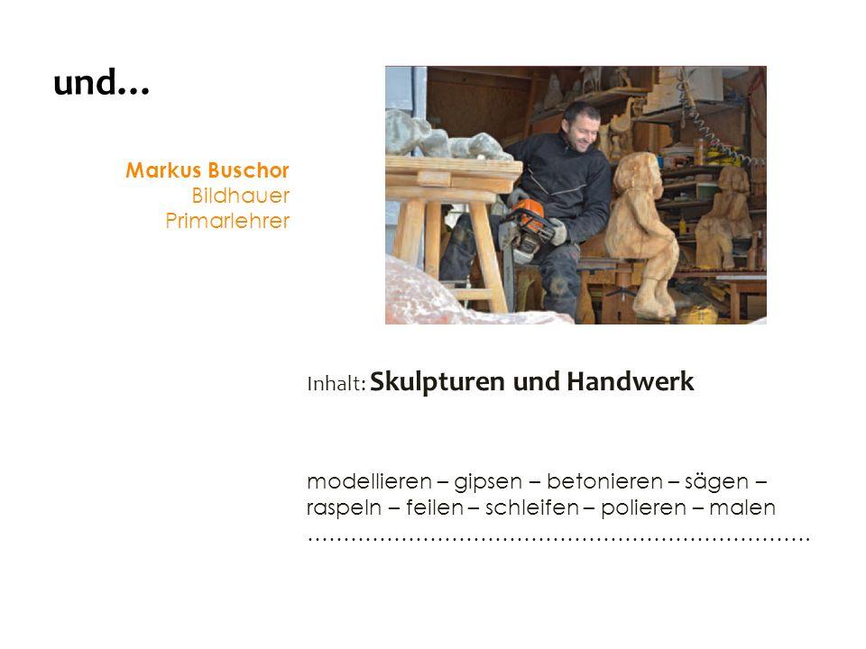 und… Markus Buschor Bildhauer Primarlehrer