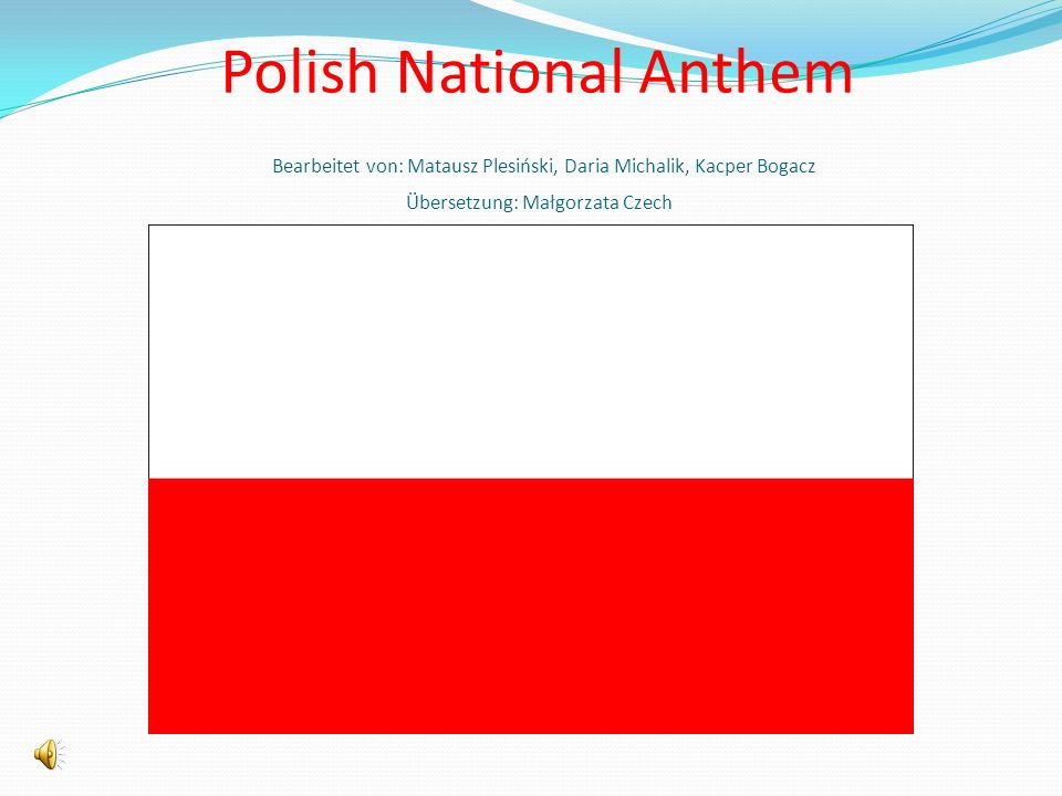 Polish National Anthem Bearbeitet von: Matausz Plesiński, Daria Michalik, Kacper Bogacz Übersetzung: Małgorzata Czech