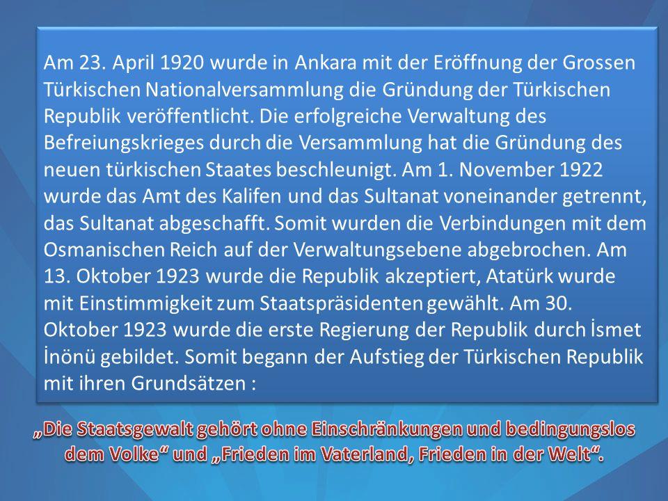 Am 23. April 1920 wurde in Ankara mit der Eröffnung der Grossen Türkischen Nationalversammlung die Gründung der Türkischen Republik veröffentlicht. Die erfolgreiche Verwaltung des Befreiungskrieges durch die Versammlung hat die Gründung des neuen türkischen Staates beschleunigt. Am 1. November 1922 wurde das Amt des Kalifen und das Sultanat voneinander getrennt, das Sultanat abgeschafft. Somit wurden die Verbindungen mit dem Osmanischen Reich auf der Verwaltungsebene abgebrochen. Am 13. Oktober 1923 wurde die Republik akzeptiert, Atatürk wurde mit Einstimmigkeit zum Staatspräsidenten gewählt. Am 30. Oktober 1923 wurde die erste Regierung der Republik durch İsmet İnönü gebildet. Somit begann der Aufstieg der Türkischen Republik mit ihren Grundsätzen :