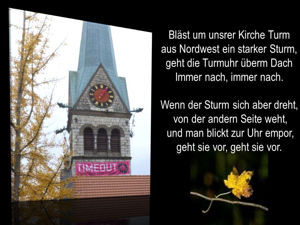 Bläst um unsrer Kirche Turm aus Nordwest ein starker Sturm,