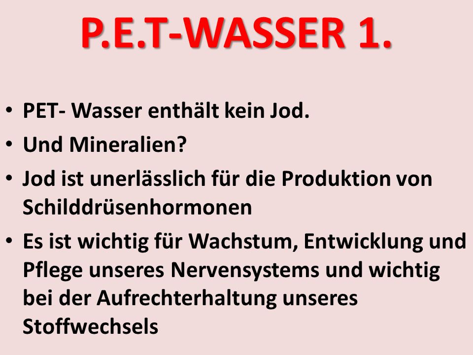 P.E.T-WASSER 1. PET- Wasser enthält kein Jod. Und Mineralien