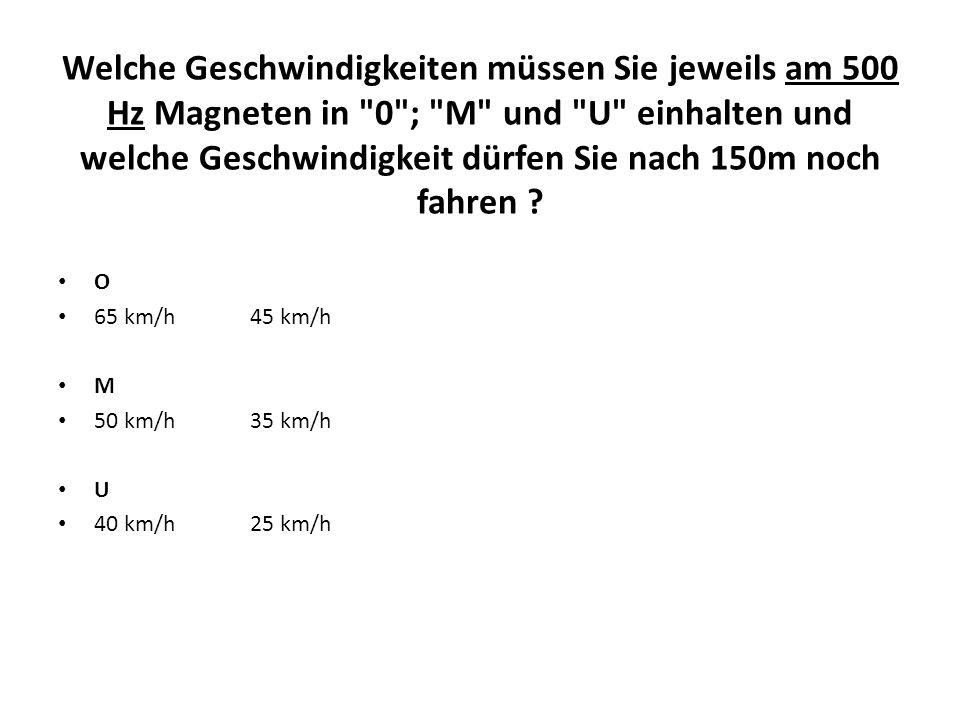 Welche Geschwindigkeiten müssen Sie jeweils am 500 Hz Magneten in 0 ; M und U einhalten und welche Geschwindigkeit dürfen Sie nach 150m noch fahren