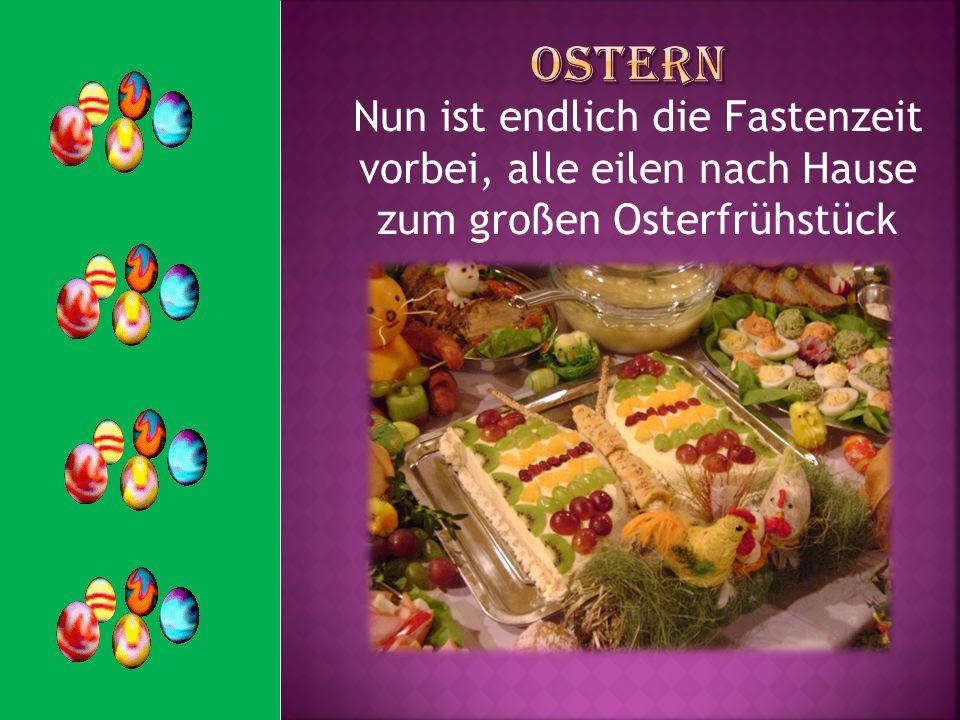 Ostern Nun ist endlich die Fastenzeit vorbei, alle eilen nach Hause zum großen Osterfrühstück