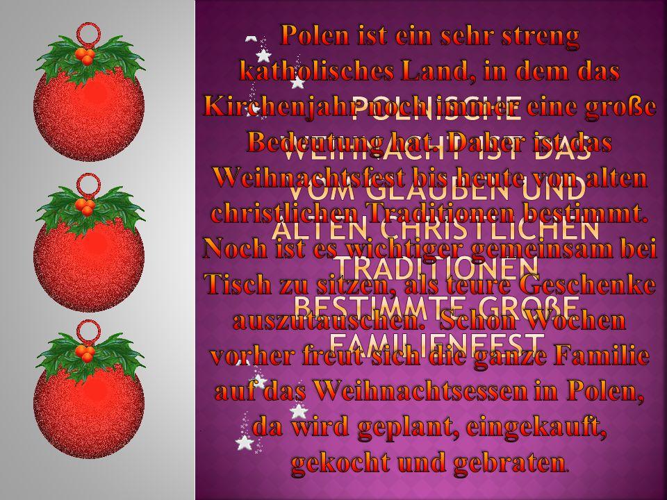 Polen ist ein sehr streng katholisches Land, in dem das Kirchenjahr noch immer eine große Bedeutung hat. Daher ist das Weihnachtsfest bis heute von alten christlichen Traditionen bestimmt. Noch ist es wichtiger gemeinsam bei Tisch zu sitzen, als teure Geschenke auszutauschen. Schon Wochen vorher freut sich die ganze Familie auf das Weihnachtsessen in Polen, da wird geplant, eingekauft, gekocht und gebraten.