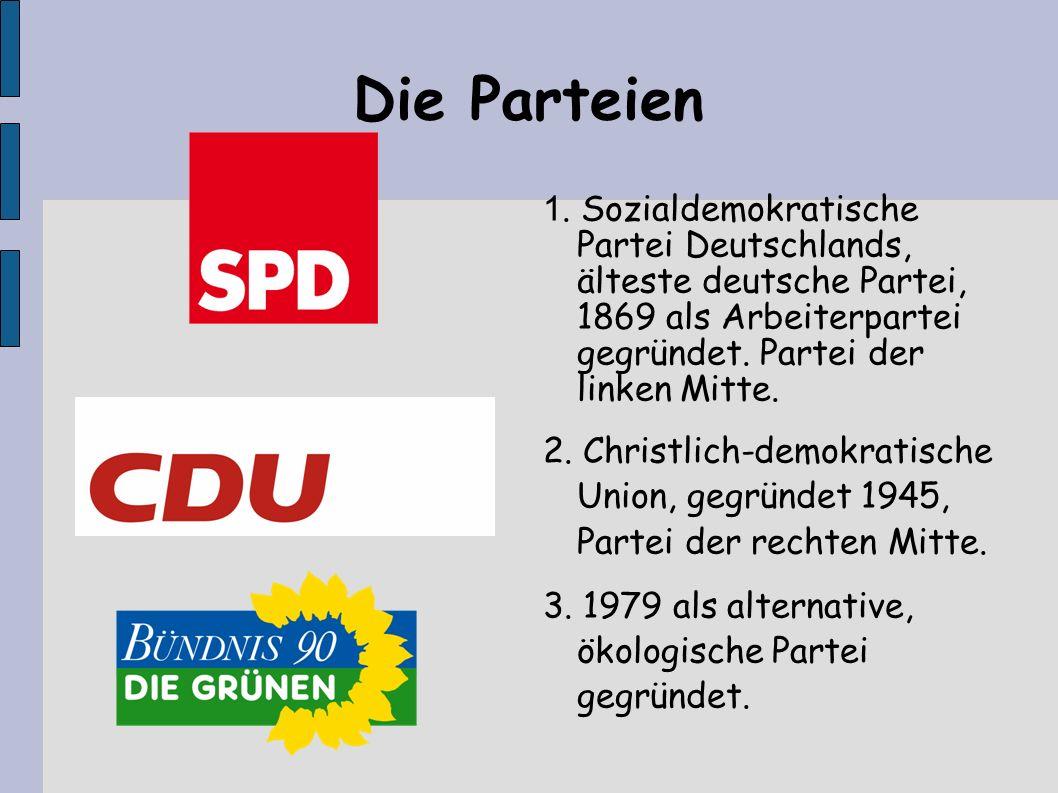 Die Parteien 1. Sozialdemokratische Partei Deutschlands, älteste deutsche Partei, 1869 als Arbeiterpartei gegründet. Partei der linken Mitte.