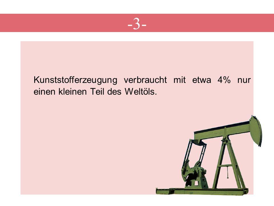 -3- Kunststofferzeugung verbraucht mit etwa 4% nur einen kleinen Teil des Weltöls.