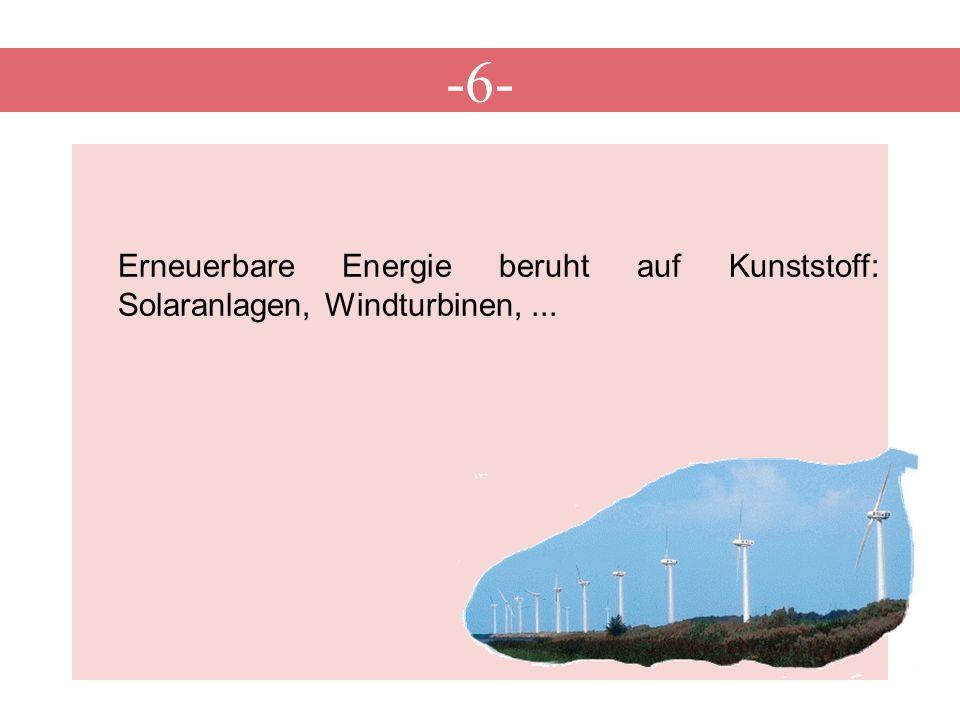 -6- Erneuerbare Energie beruht auf Kunststoff: Solaranlagen, Windturbinen, ...