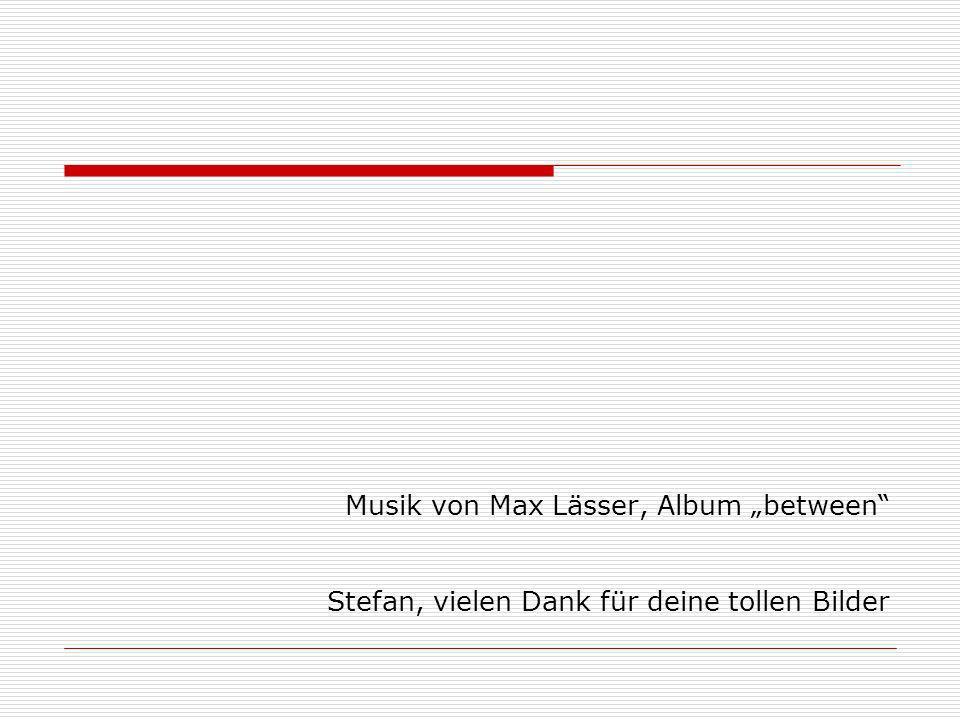 """Musik von Max Lässer, Album """"between Stefan, vielen Dank für deine tollen Bilder"""