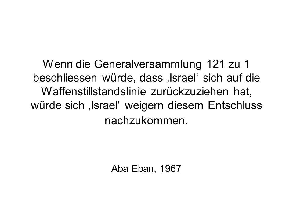 Wenn die Generalversammlung 121 zu 1 beschliessen würde, dass 'Israel' sich auf die Waffenstillstandslinie zurückzuziehen hat, würde sich 'Israel' weigern diesem Entschluss nachzukommen.