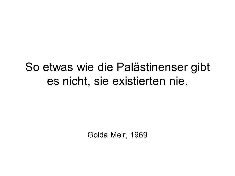 So etwas wie die Palästinenser gibt es nicht, sie existierten nie.