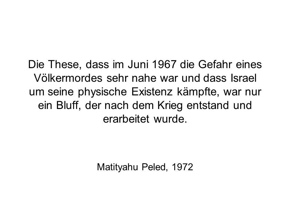 Die These, dass im Juni 1967 die Gefahr eines Völkermordes sehr nahe war und dass Israel um seine physische Existenz kämpfte, war nur ein Bluff, der nach dem Krieg entstand und erarbeitet wurde.