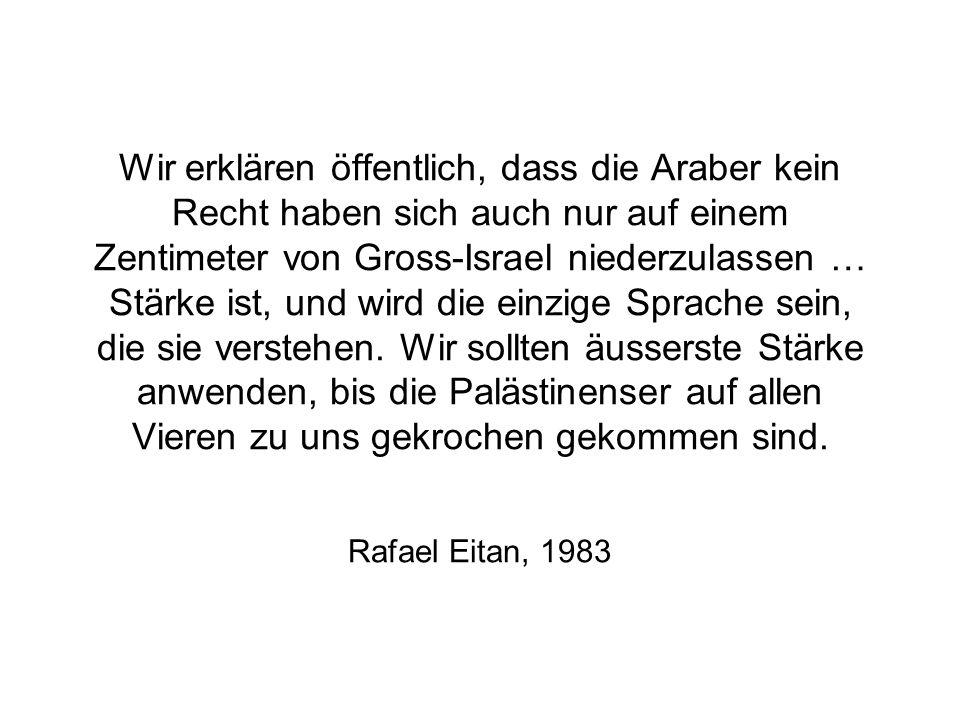 Wir erklären öffentlich, dass die Araber kein Recht haben sich auch nur auf einem Zentimeter von Gross-Israel niederzulassen … Stärke ist, und wird die einzige Sprache sein, die sie verstehen. Wir sollten äusserste Stärke anwenden, bis die Palästinenser auf allen Vieren zu uns gekrochen gekommen sind.