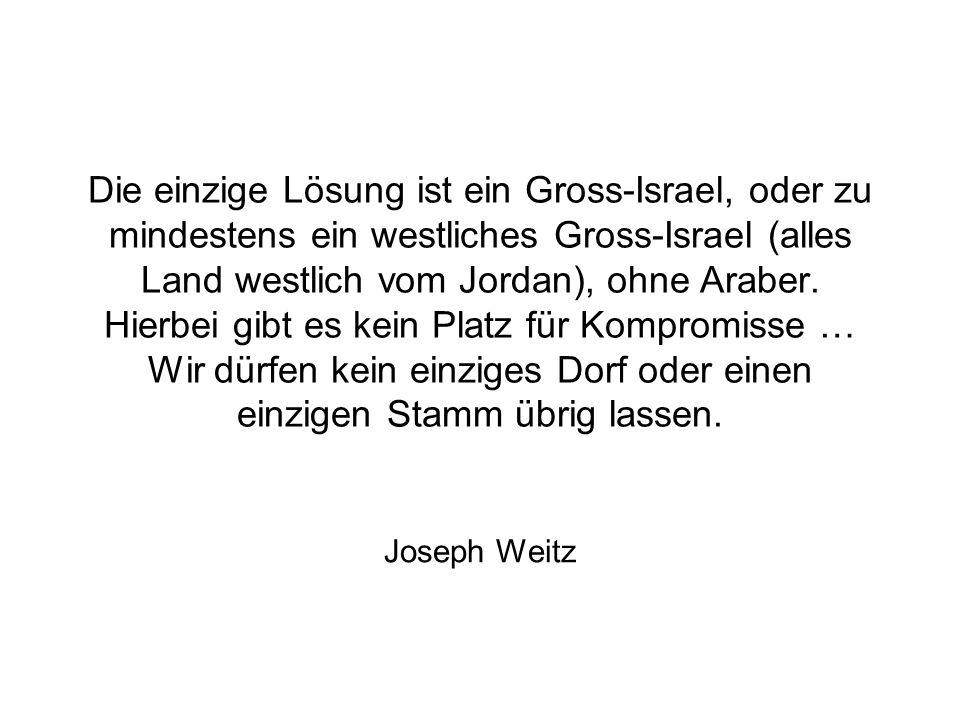 Die einzige Lösung ist ein Gross-Israel, oder zu mindestens ein westliches Gross-Israel (alles Land westlich vom Jordan), ohne Araber. Hierbei gibt es kein Platz für Kompromisse … Wir dürfen kein einziges Dorf oder einen einzigen Stamm übrig lassen.