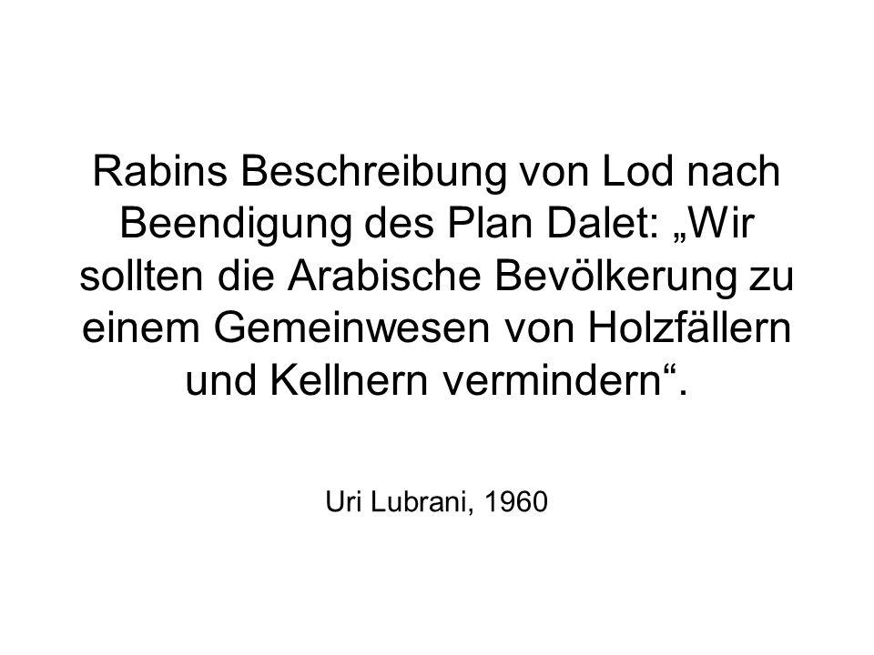 """Rabins Beschreibung von Lod nach Beendigung des Plan Dalet: """"Wir sollten die Arabische Bevölkerung zu einem Gemeinwesen von Holzfällern und Kellnern vermindern ."""