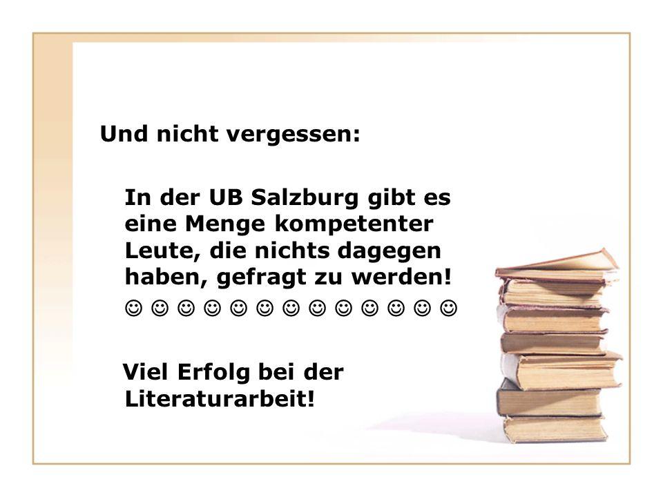 Und nicht vergessen: In der UB Salzburg gibt es eine Menge kompetenter Leute, die nichts dagegen haben, gefragt zu werden!