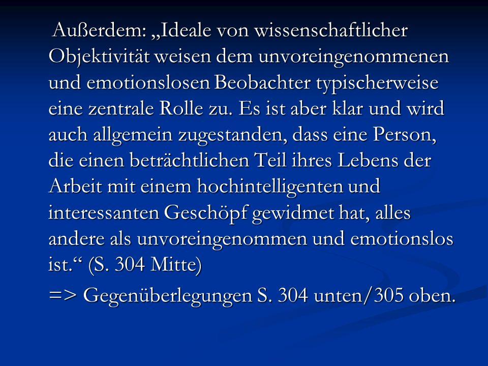 """Außerdem: """"Ideale von wissenschaftlicher Objektivität weisen dem unvoreingenommenen und emotionslosen Beobachter typischerweise eine zentrale Rolle zu. Es ist aber klar und wird auch allgemein zugestanden, dass eine Person, die einen beträchtlichen Teil ihres Lebens der Arbeit mit einem hochintelligenten und interessanten Geschöpf gewidmet hat, alles andere als unvoreingenommen und emotionslos ist. (S. 304 Mitte)"""