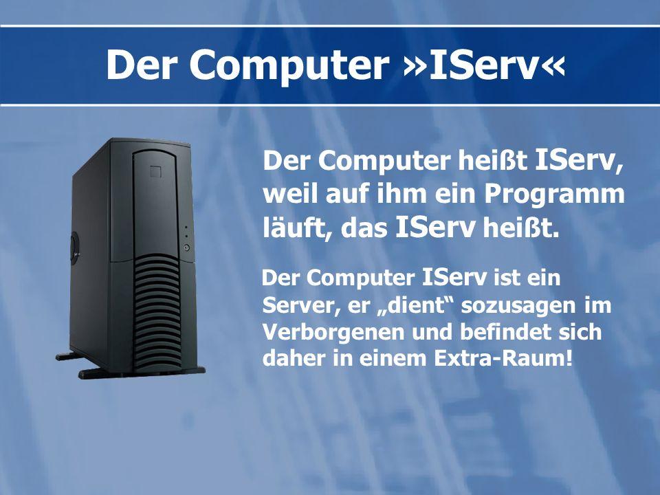 Der Computer »IServ« Der Computer heißt IServ, weil auf ihm ein Programm läuft, das IServ heißt.