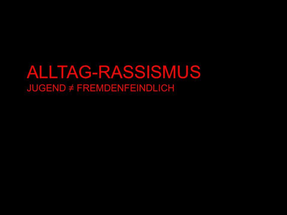 ALLTAG-RASSISMUS JUGEND ≠ FREMDENFEINDLICH