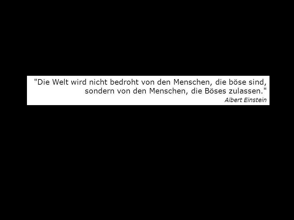 Die Welt wird nicht bedroht von den Menschen, die böse sind, sondern von den Menschen, die Böses zulassen. Albert Einstein