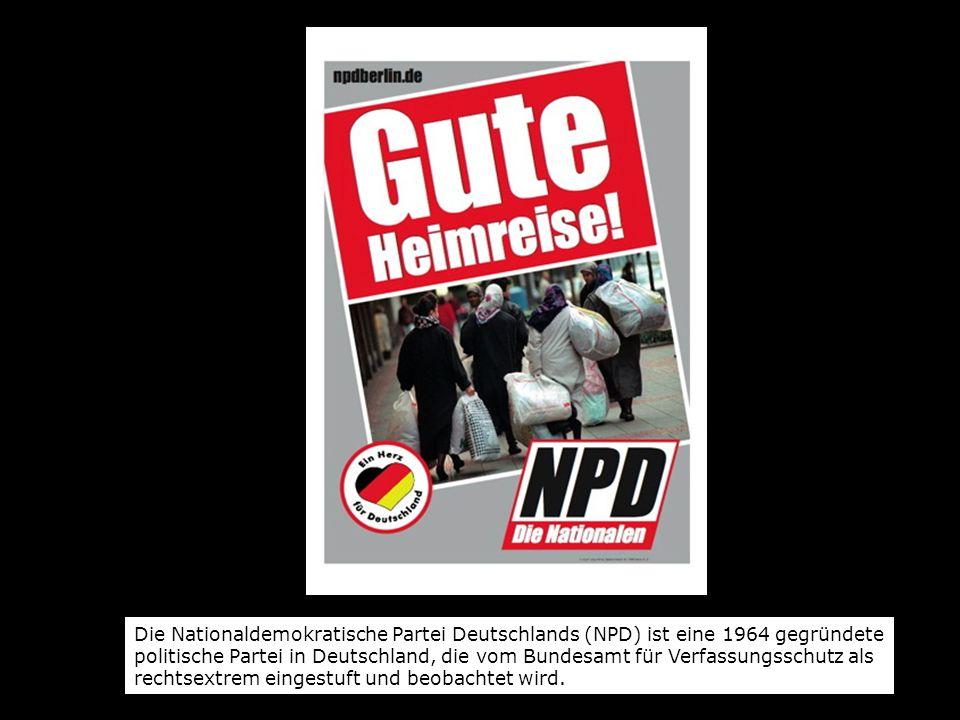 Die Nationaldemokratische Partei Deutschlands (NPD) ist eine 1964 gegründete politische Partei in Deutschland, die vom Bundesamt für Verfassungsschutz als rechtsextrem eingestuft und beobachtet wird.