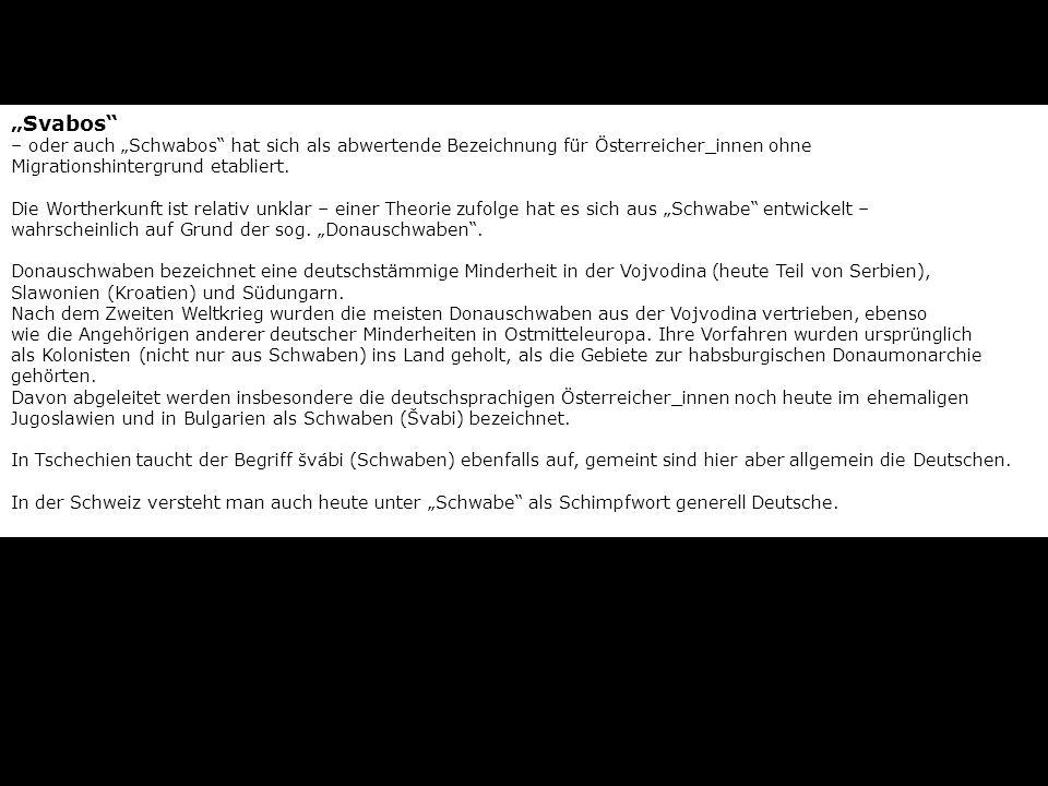 """""""Svabos – oder auch """"Schwabos hat sich als abwertende Bezeichnung für Österreicher_innen ohne Migrationshintergrund etabliert. Die Wortherkunft ist relativ unklar – einer Theorie zufolge hat es sich aus """"Schwabe entwickelt – wahrscheinlich auf Grund der sog. """"Donauschwaben ."""